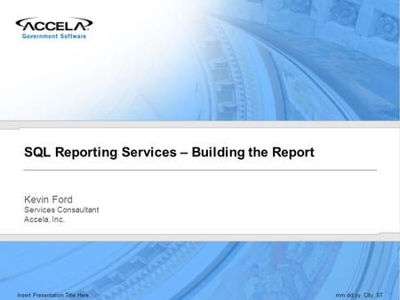 Insert Presentation Title Heremm.dd.yy, City, ST SQL Reporting Services – Building the Report Kevin Ford Services Consaultant Accela, Inc.