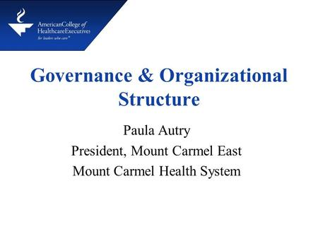 Governance & Organizational Structure Paula Autry President, Mount Carmel East Mount Carmel Health System.
