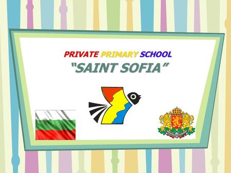 "PRIVATE PRIMARY SCHOOL ""SAINT SOFIA"". ""St.Sofia"" Private Primary School is situated at the foot of Vitosha mountain in Sofia. There is a new extension."
