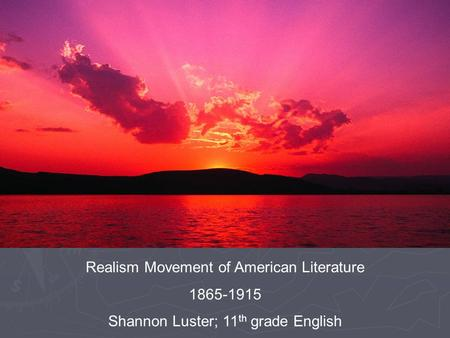 Realism Movement of American Literature 1865-1915 Shannon Luster; 11 th grade English.