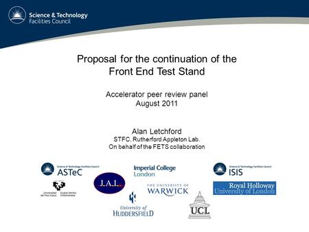 Proposal for the continuation of the Front End Test Stand Accelerator peer review panel August 2011 Alan Letchford STFC, Rutherford Appleton Lab. On behalf.