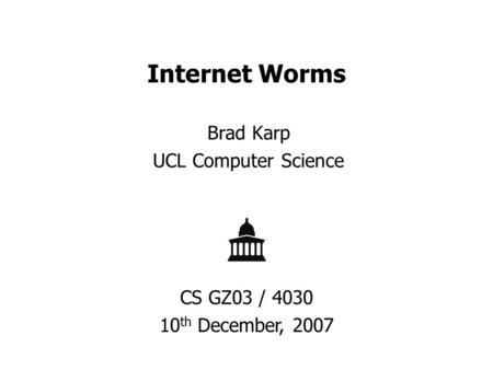 Internet Worms Brad Karp UCL Computer Science CS GZ03 / 4030 10 th December, 2007.