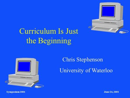 Symposium 2001June 24, 2001 Curriculum Is Just the Beginning Chris Stephenson University of Waterloo.