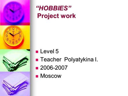 """HOBBIES"" Project work Level 5 Level 5 Teacher Polyatykina I. Teacher Polyatykina I. 2006-2007 2006-2007 Moscow Moscow."