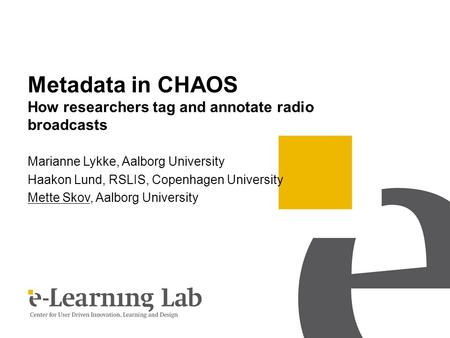 Metadata in CHAOS How researchers tag and annotate radio broadcasts Marianne Lykke, Aalborg University Haakon Lund, RSLIS, Copenhagen University Mette.