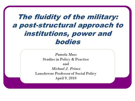 The fluidity of the military: a post-structural approach to institutions, power and bodies Pamela Moss Studies in Policy & Practice and Michael J. Prince.