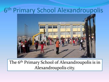 6 th Primary School Alexandroupolis The 6 th Primary School of Alexandroupolis is in Alexandroupolis city.