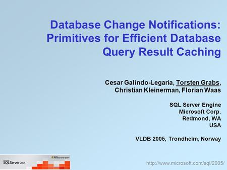 Database Change Notifications: Primitives for Efficient Database Query Result Caching Cesar Galindo-Legaria, Torsten Grabs, Christian Kleinerman, Florian.