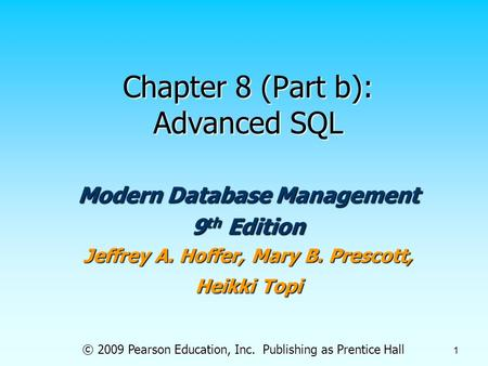 © 2009 Pearson Education, Inc. Publishing as Prentice Hall 1 Chapter 8 (Part b): Advanced SQL Modern Database Management 9 th Edition Jeffrey A. Hoffer,