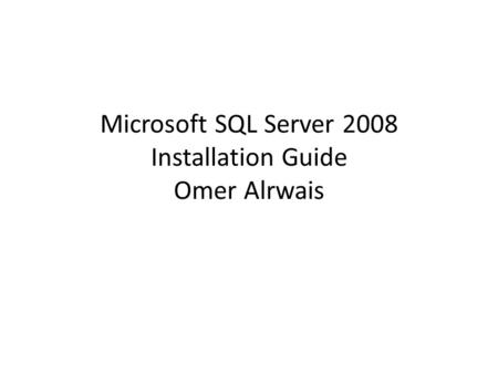 Microsoft SQL Server 2008 Installation Guide Omer Alrwais.