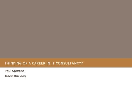 THINKING OF A CAREER IN IT CONSULTANCY? Paul Stevens Jason Buckley.