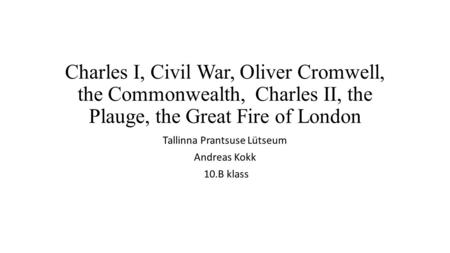 Charles I, Civil War, Oliver Cromwell, the Commonwealth, Charles II, the Plauge, the Great Fire of London Tallinna Prantsuse Lütseum Andreas Kokk 10.B.