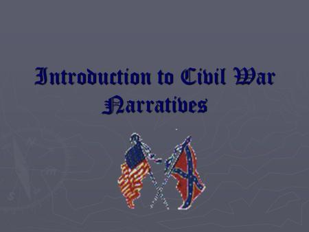 Introduction to Civil War Narratives. Question? What was the Civil War experience like for Americans on both sides of the Mason-Dixon Line? Explore all.