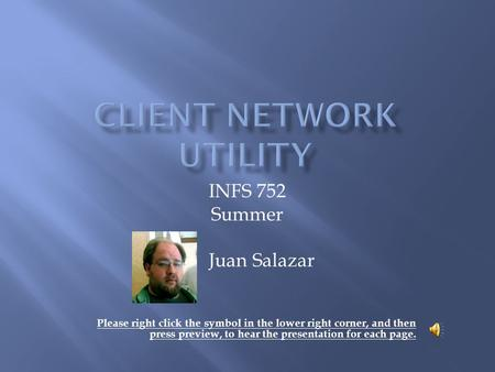 INFS 752 Summer Juan Salazar Please right click the symbol in the lower right corner, and then press preview, to hear the presentation for each page.
