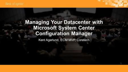 Managing Your Datacenter with Microsoft System Center Configuration Manager Kent Agerlund, ECM MVP, Coretech.
