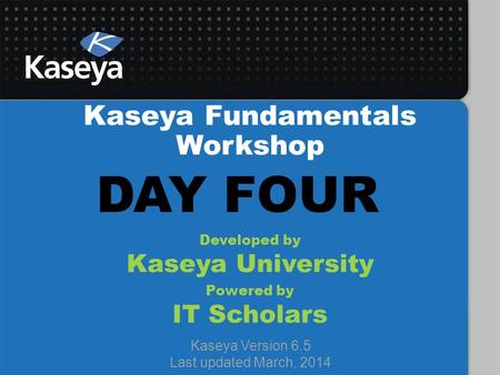 Kaseya Fundamentals Workshop Developed by Kaseya University Powered by IT Scholars Kaseya Version 6.5 Last updated March, 2014 DAY FOUR.