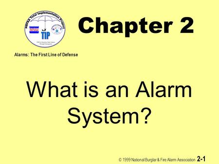 © 1999 National Burglar & Fire Alarm Association 2-1 Chapter 2 What is an Alarm System? Alarms: The First Line of Defense.