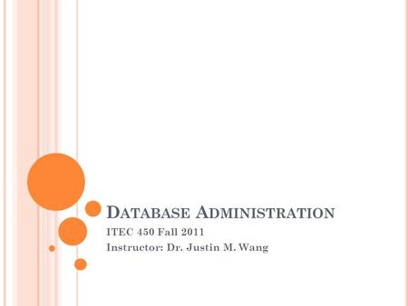 D ATABASE A DMINISTRATION ITEC 450 Fall 2011 Instructor: Dr. Justin M. Wang.