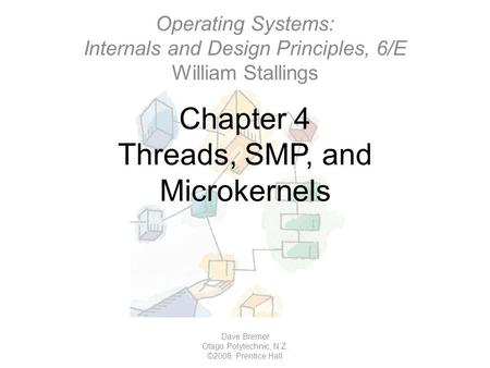 Chapter 4 Threads, SMP, and Microkernels Dave Bremer Otago Polytechnic, N.Z. ©2008, Prentice Hall Operating Systems: Internals and Design Principles, 6/E.