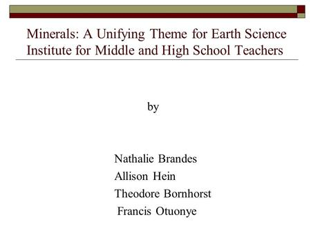 Minerals: A Unifying Theme for Earth Science Institute for Middle and High School Teachers by Nathalie Brandes Allison Hein Theodore Bornhorst Francis.