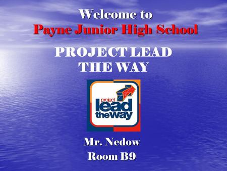 Welcome to Payne Junior High School Mr. Nedow Room B9 PROJECT LEAD THE WAY.