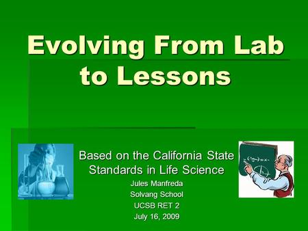 Evolving From Lab to Lessons Based on the California State Standards in Life Science Jules Manfreda Solvang School UCSB RET 2 July 16, 2009.