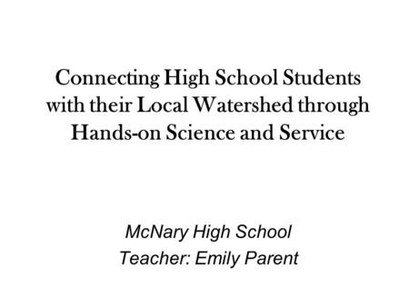 Connecting High School Students with their Local Watershed through Hands-on Science and Service McNary High School Teacher: Emily Parent.
