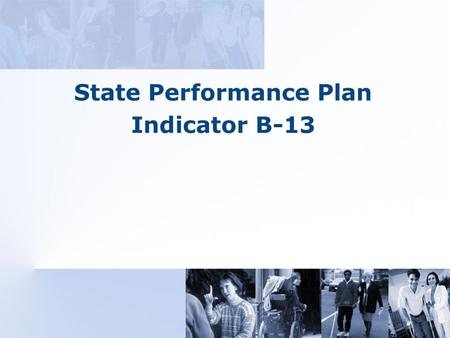 State Performance Plan Indicator B-13. OSEP State Performance Plan (SPP) States must report on 34 indicators* (20 for Part B and 14 for Part C) Two indicators.