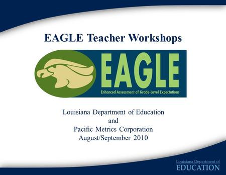 EAGLE Teacher Workshops Louisiana Department of Education and Pacific Metrics Corporation August/September 2010.