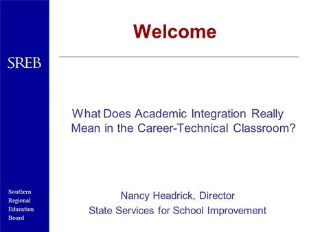 Southern Regional Education Board Welcome What Does Academic Integration Really Mean in the Career-Technical Classroom? Nancy Headrick, Director State.