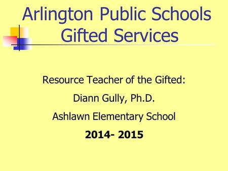Arlington Public Schools Gifted Services Resource Teacher of the Gifted: Diann Gully, Ph.D. Ashlawn Elementary School 2014- 2015.
