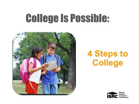"College Is Possible: 4 Steps to College Who we are ""Making college accessible and affordable for Illinois students."" - Mission Statement The Illinois."