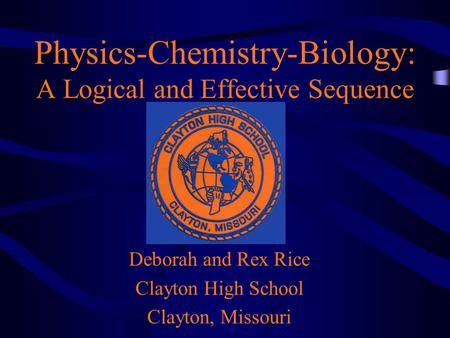 Physics-Chemistry-Biology: A Logical and Effective Sequence Deborah and Rex Rice Clayton High School Clayton, Missouri.