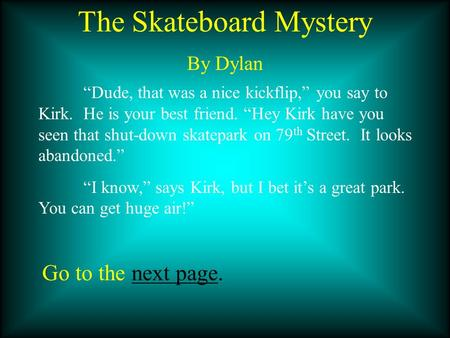 "The Skateboard Mystery By Dylan ""Dude, that was a nice kickflip,"" you say to Kirk. He is your best friend. ""Hey Kirk have you seen that shut-down skatepark."