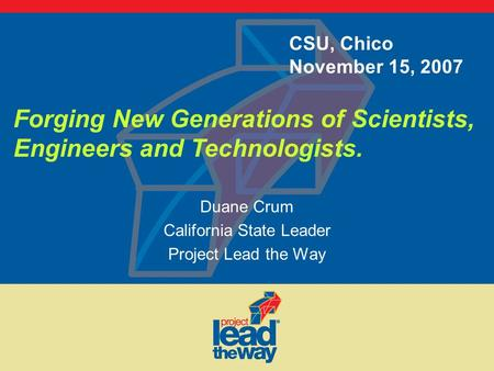 Duane Crum California State Leader Project Lead the Way Forging New Generations of Scientists, Engineers and Technologists. CSU, Chico November 15, 2007.