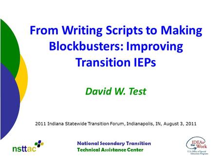 National Secondary Transition Technical Assistance Center From Writing Scripts to Making Blockbusters: Improving Transition IEPs David W. Test 2011 Indiana.