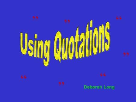 """ "" "" "" "" "" "" Deborah Long. General Guidelines  Use quotations to support a point you have made.  Avoid using too many quotations or unnecessarily long."