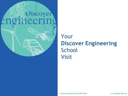 Discover Engineering in Centra Texas www.centexeweek.org Your Discover Engineering School Visit.
