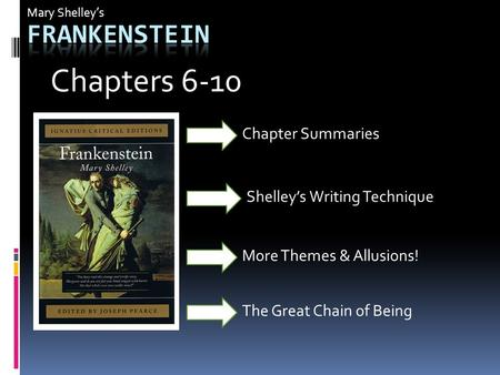 Mary Shelley's Shelley's Writing Technique More Themes & Allusions! Chapter Summaries Chapters 6-10 The Great Chain of Being.