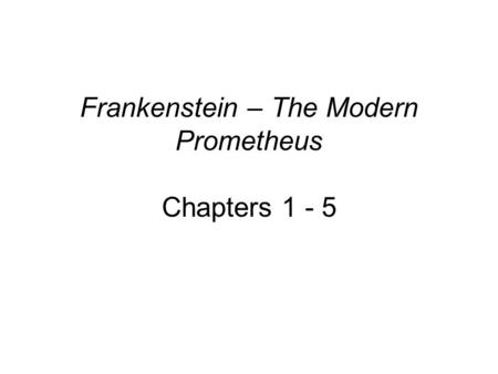 Frankenstein – The Modern Prometheus Chapters 1 - 5.