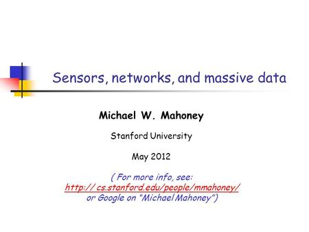 Sensors, networks, and massive data Michael W. Mahoney Stanford University May 2012 ( For more info, see:  cs.stanford.edu/people/mmahoney/ or Google.