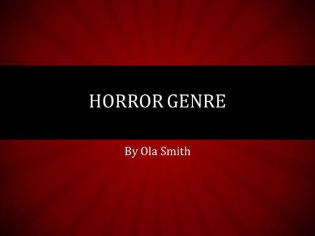By Ola Smith HORROR GENRE. ORIGINS AND DEVELOPMENT  Originated from early folklore (about vampires, werewolves, monsters, etc.)  Written horror genre.