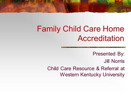 Family Child Care Home Accreditation Presented By: Jill Norris Child Care Resource & Referral at Western Kentucky University.
