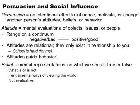 Persuasion and Social Influence Persuasion = an intentional effort to influence, motivate, or change another person's attitudes, beliefs, or behavior Attitude.