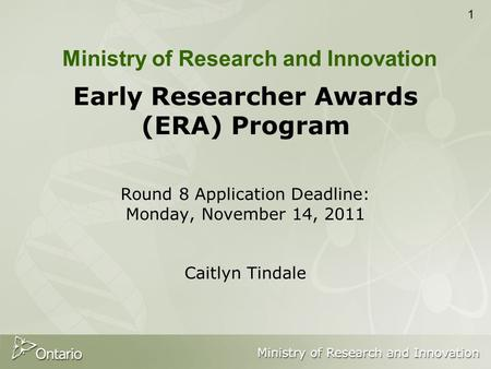 1 Early Researcher Awards (ERA) Program Round 8 Application Deadline: Monday, November 14, 2011 Caitlyn Tindale Ministry of Research and Innovation.