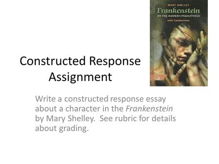 Constructed Response Assignment Write a constructed response essay about a character in the Frankenstein by Mary Shelley. See rubric for details about.