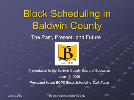 June 13, 2005 Block Scheduling in Baldwin County The Past, Present, and Future Presentation to the Baldwin County Board of Education June 13, 2005 Presented.