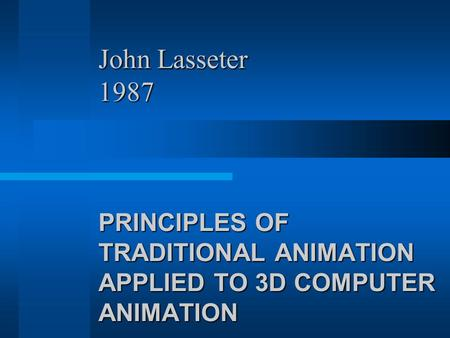 John Lasseter 1987 PRINCIPLES OF TRADITIONAL ANIMATION APPLIED TO 3D COMPUTER ANIMATION.