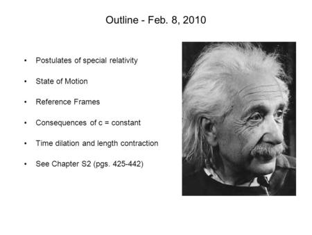 Outline - Feb. 8, 2010 Postulates of special relativity State of Motion Reference Frames Consequences of c = constant Time dilation and length contraction.
