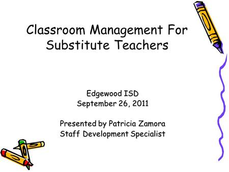Classroom Management For Substitute Teachers Edgewood ISD September 26, 2011 Presented by Patricia Zamora Staff Development Specialist.